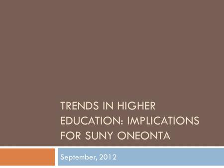 TRENDS IN HIGHER EDUCATION: IMPLICATIONS FOR SUNY ONEONTA September, 2012.