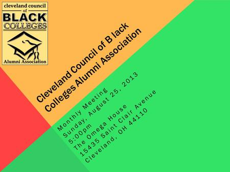 Cleveland Council of B lack Colleges Alumni Association Monthly Meeting Sunday, August 25, 2013 5:00pm The Omega House 15435 Saint Clair Avenue Cleveland,