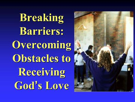 Breaking Barriers: Overcoming Obstacles to Receiving God's Love.