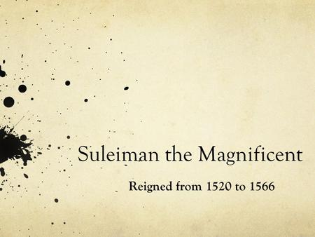 Suleiman the Magnificent Reigned from 1520 to 1566.