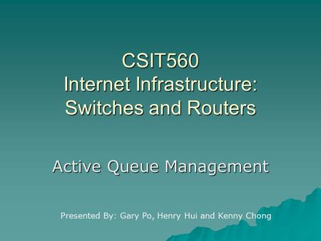 CSIT560 Internet Infrastructure: Switches and Routers Active Queue Management Presented By: Gary Po, Henry Hui and Kenny Chong.