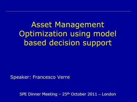 Asset Management Optimization using model based decision support Speaker: Francesco Verre SPE Dinner Meeting – 25 th October 2011 – London.