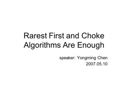 Rarest First and Choke Algorithms Are Enough speaker: Yongming Chen 2007.05.10.