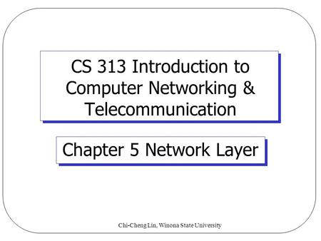 Chi-Cheng Lin, Winona State University CS 313 Introduction to Computer Networking & Telecommunication Chapter 5 Network Layer.