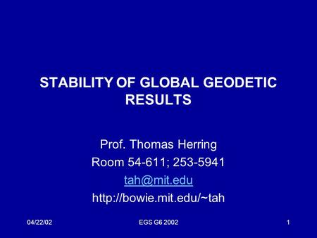 04/22/02EGS G6 20021 STABILITY OF GLOBAL GEODETIC RESULTS Prof. Thomas Herring Room 54-611; 253-5941