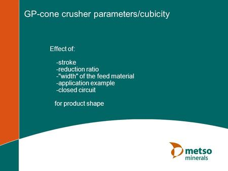GP-cone crusher parameters/cubicity Effect of: -stroke -reduction ratio -width of the feed material -application example -closed circuit for product.