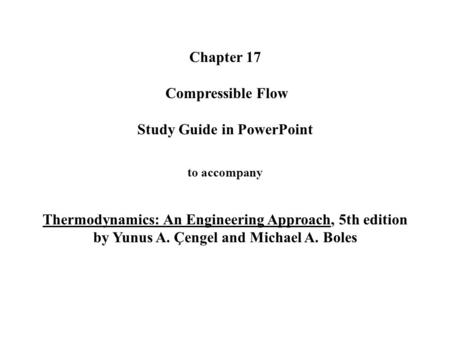 Chapter 17 Compressible Flow Study Guide in PowerPoint to accompany Thermodynamics: An Engineering Approach, 5th edition by Yunus A. Çengel and.