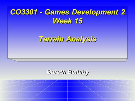 1 CO3301 - Games Development 2 Week 15 Terrain Analysis Gareth Bellaby.