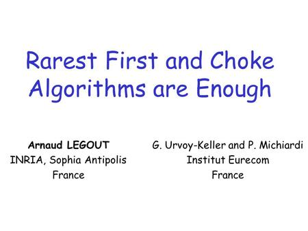 Rarest First and Choke Algorithms are Enough Arnaud LEGOUT INRIA, Sophia Antipolis France G. Urvoy-Keller and P. Michiardi Institut Eurecom France.