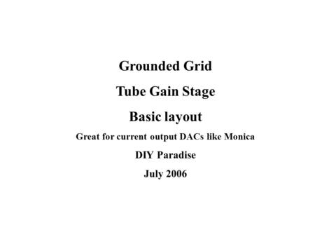 Grounded Grid Tube Gain Stage Basic layout Great for current output DACs like Monica DIY Paradise July 2006.