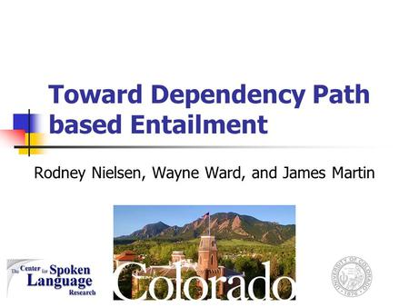 Toward Dependency Path based Entailment Rodney Nielsen, Wayne Ward, and James Martin.