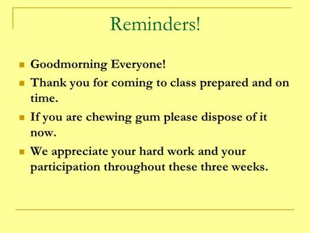 Reminders! Goodmorning Everyone! Thank you for coming to class prepared and on time. If you are chewing gum please dispose of it now. We appreciate your.