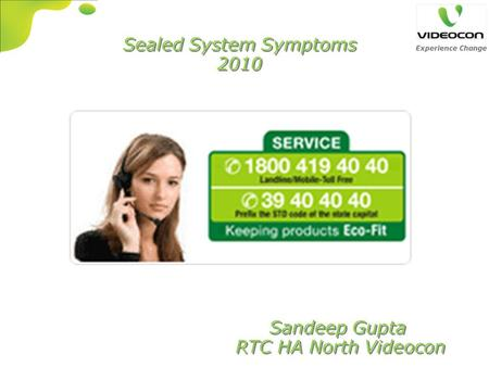 Sealed System Symptoms 2010 Sealed System Symptoms 2010 Sandeep Gupta RTC HA North Videocon Sandeep Gupta RTC HA North Videocon.