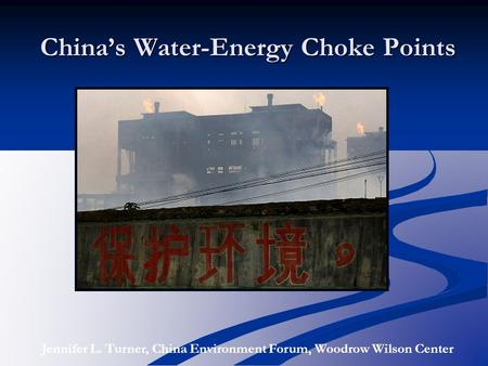 China's Water-Energy Choke Points Jennifer L. Turner, China Environment Forum, Woodrow Wilson Center.