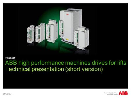 25.3.2010 ABB high performance machines drives for lifts Technical presentation (short version) © ABB Group April 2009 | Slide 1.