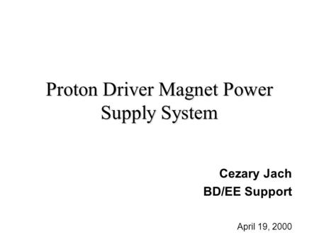 Proton Driver Magnet Power Supply System Cezary Jach BD/EE Support April 19, 2000.
