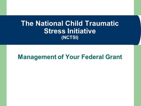 The National Child Traumatic Stress Initiative (NCTSI) Management of Your Federal Grant.