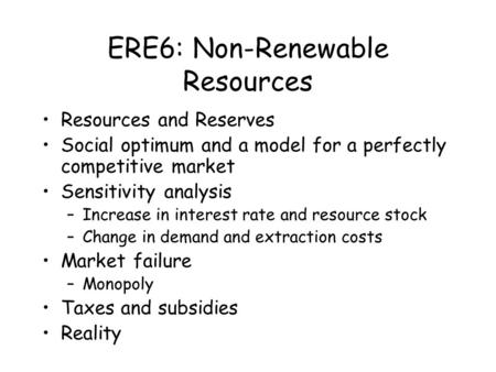ERE6: Non-Renewable Resources Resources and Reserves Social optimum and a model for a perfectly competitive market Sensitivity analysis –Increase in interest.