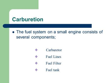 Carburetion The fuel system on a small engine consists of several components; Carburetor Fuel Lines Fuel Filter Fuel tank.