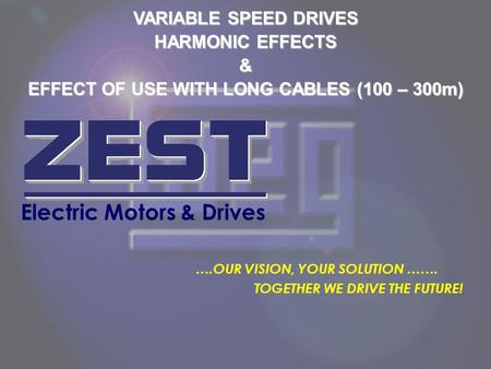 VARIABLE SPEED DRIVES HARMONIC EFFECTS & EFFECT OF USE WITH LONG CABLES (100 – 300m) Electric Motors & Drives ….OUR VISION, YOUR SOLUTION ……. TOGETHER.
