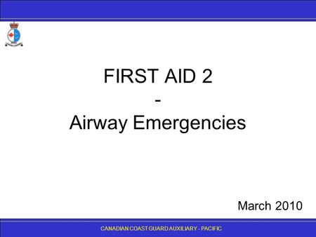 CANADIAN COAST GUARD AUXILIARY - PACIFIC FIRST AID 2 - Airway Emergencies CANADIAN COAST GUARD AUXILIARY - PACIFIC March 2010.