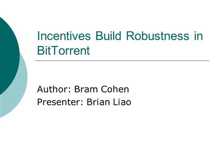 Incentives Build Robustness in BitTorrent Author: Bram Cohen Presenter: Brian Liao.