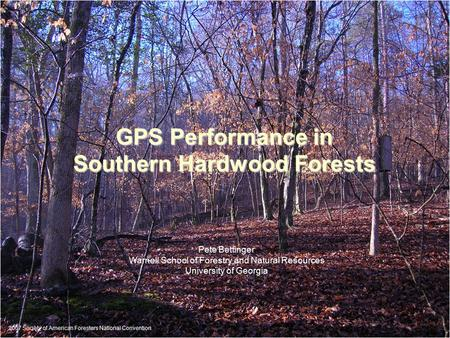 GPS Performance in Southern Hardwood Forests Pete Bettinger Warnell School of Forestry and Natural Resources University of Georgia 2007 Society of American.