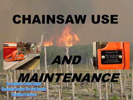 CHAINSAW USE AND MAINTENANCE. Objectives: Teach or refresh personnel how to use chainsaws and powersaws Learn saw safety guidelines Learn about saw use.