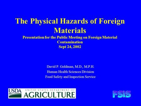 The Physical Hazards of Foreign Materials Presentation for the Public Meeting on Foreign Material Contamination Sept 24, 2002 David P. Goldman, M.D., M.P.H.
