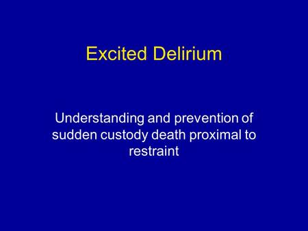 Excited Delirium Understanding and prevention of sudden custody death proximal to restraint.