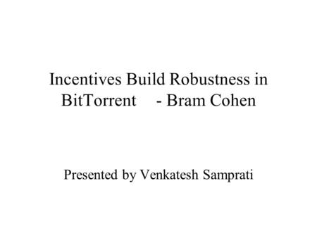 Incentives Build Robustness in BitTorrent- Bram Cohen Presented by Venkatesh Samprati.