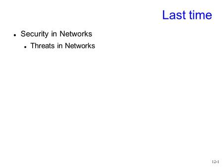 12-1 Last time Security in Networks Threats in Networks.