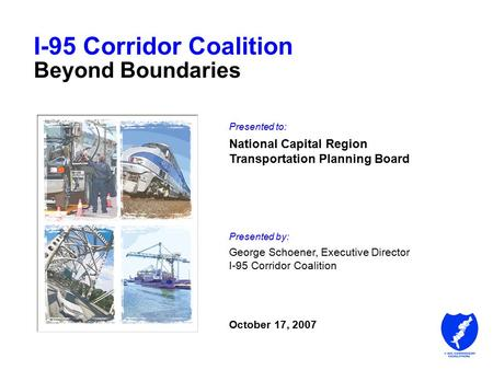 I-95 Corridor Coalition Beyond Boundaries Presented to: National Capital Region Transportation Planning Board Presented by: George Schoener, Executive.