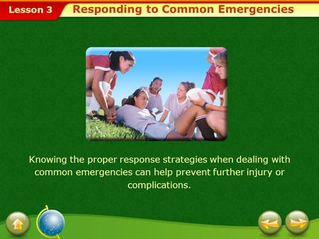 Lesson 3 Responding to Common Emergencies Knowing the proper response strategies when dealing with common emergencies can help prevent further injury.