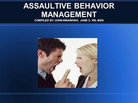 ASSAULTIVE BEHAVIOR MANAGEMENT COMPILED BY JOHN-NWANKWO, JANE C. RN, MSN.
