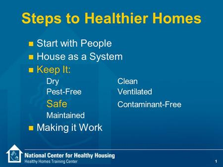 1 Steps to Healthier Homes n Start with People n House as a System n Keep It: DryClean Pest-Free Ventilated Safe Contaminant-Free Maintained n Making.