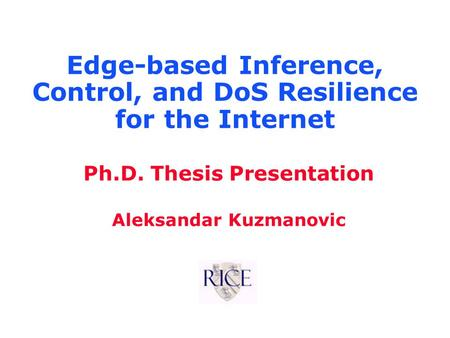 Ph.D. Thesis Presentation Aleksandar Kuzmanovic Edge-based Inference, Control, and DoS Resilience for the Internet.