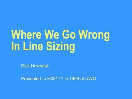 Where We Go Wrong In Line Sizing Dick Hawrelak Presented to ES317Y in 1999 at UWO.