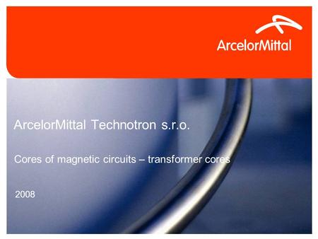 4/26/2015Confidential0 ArcelorMittal Technotron s.r.o. 2008 Cores of magnetic circuits – transformer cores.