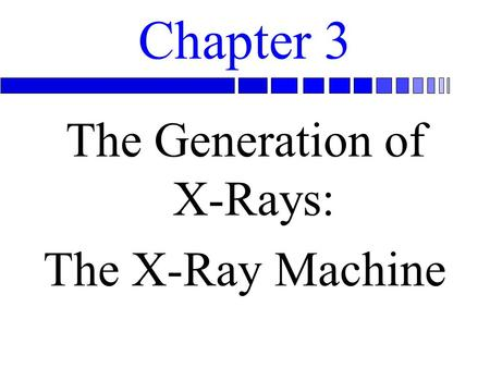 Chapter 3 The Generation of X-Rays: The X-Ray Machine.