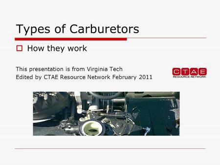 Types of Carburetors  How they work This presentation is from Virginia Tech Edited by CTAE Resource Network February 2011.