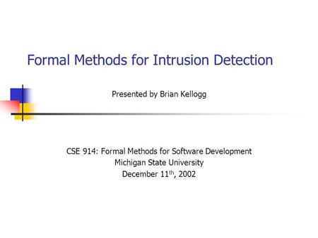 Formal Methods for Intrusion Detection Presented by Brian Kellogg CSE 914: Formal Methods for Software Development Michigan State University December 11.