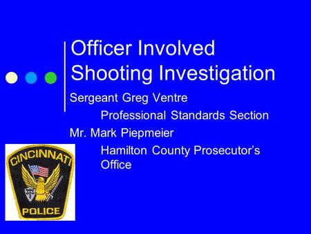 Officer Involved Shooting Investigation Sergeant Greg Ventre Professional Standards Section Mr. Mark Piepmeier Hamilton County Prosecutor's Office.