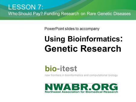 LESSON 7: Who Should Pay? Funding Research on Rare Genetic Diseases PowerPoint slides to accompany Using Bioinformatics : Genetic Research.