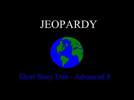 JEOPARDY Short Story Unit - Advanced 8 Categories 100 200 300 400 500 100 200 300 400 500 100 200 300 400 500 100 200 300 400 500 100 200 300 400 500.