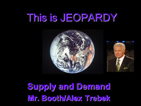 This is JEOPARDY Supply and Demand Supply and Demand Mr. Booth/Alex Trebek Mr. Booth/Alex Trebek.