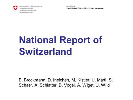 Armasuisse Swiss Federal Office of Topography swisstopo National Report of Switzerland E. Brockmann, D. Ineichen, M. Kistler, U. Marti, S. Schaer, A. Schlatter,