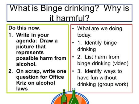 What is Binge drinking? Why is it harmful? Do this now. 1.Write in your agenda: Draw a picture that represents possible harm from alcohol. 2.On scrap,