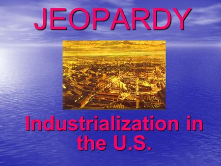 JEOPARDY Industrialization in the U.S. Categories 100 200 300 400 500 100 200 300 400 500 100 200 300 400 500 100 200 300 400 500 100 200 300 400 500.