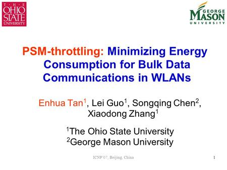 ICNP'07, Beijing, China1 PSM-throttling: Minimizing Energy Consumption for Bulk Data Communications in WLANs Enhua Tan 1, Lei Guo 1, Songqing Chen 2, Xiaodong.